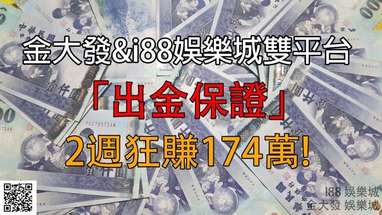 出款|金大發&i88娛樂城雙平台「出金保證」2週狂賺174萬!
